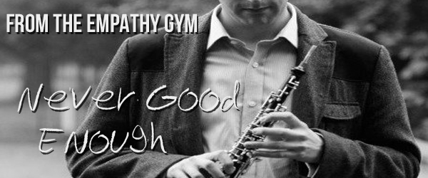 From the Empathy Gym | Never Good Enough